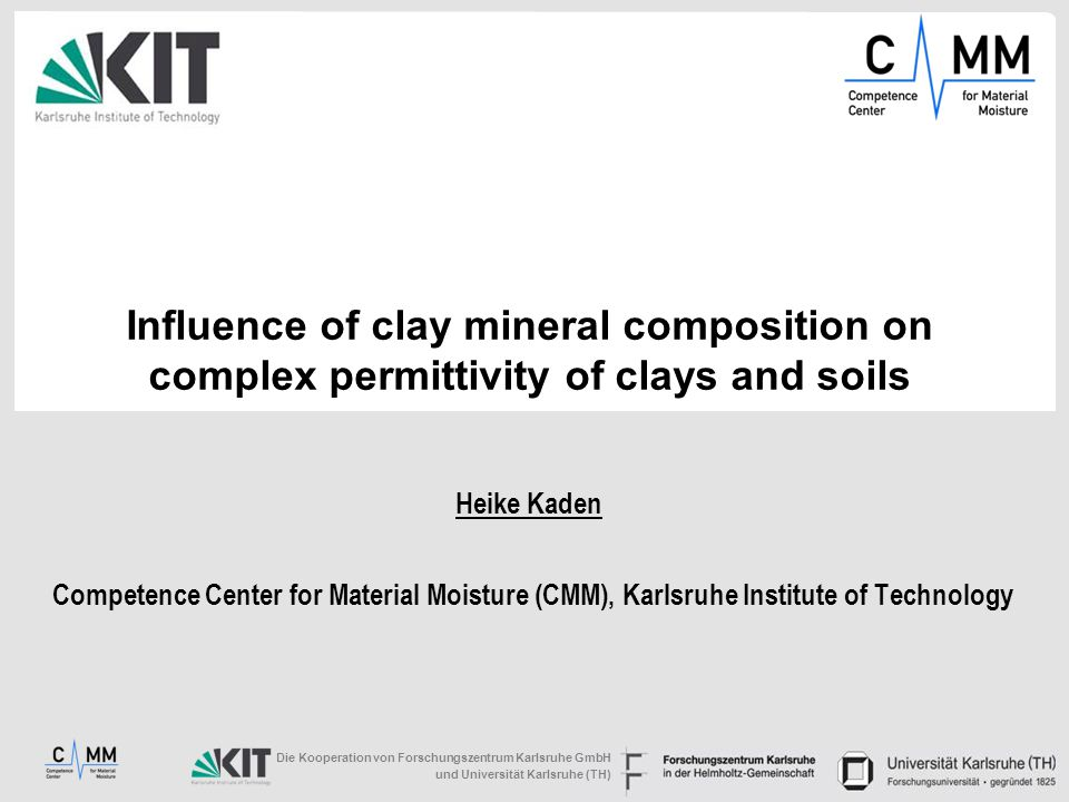 Influence of clay mineral composition on complex permittivity of clays and soils Heike Kaden Competence Center for Material Moisture (CMM), Karlsruhe Institute of Technology