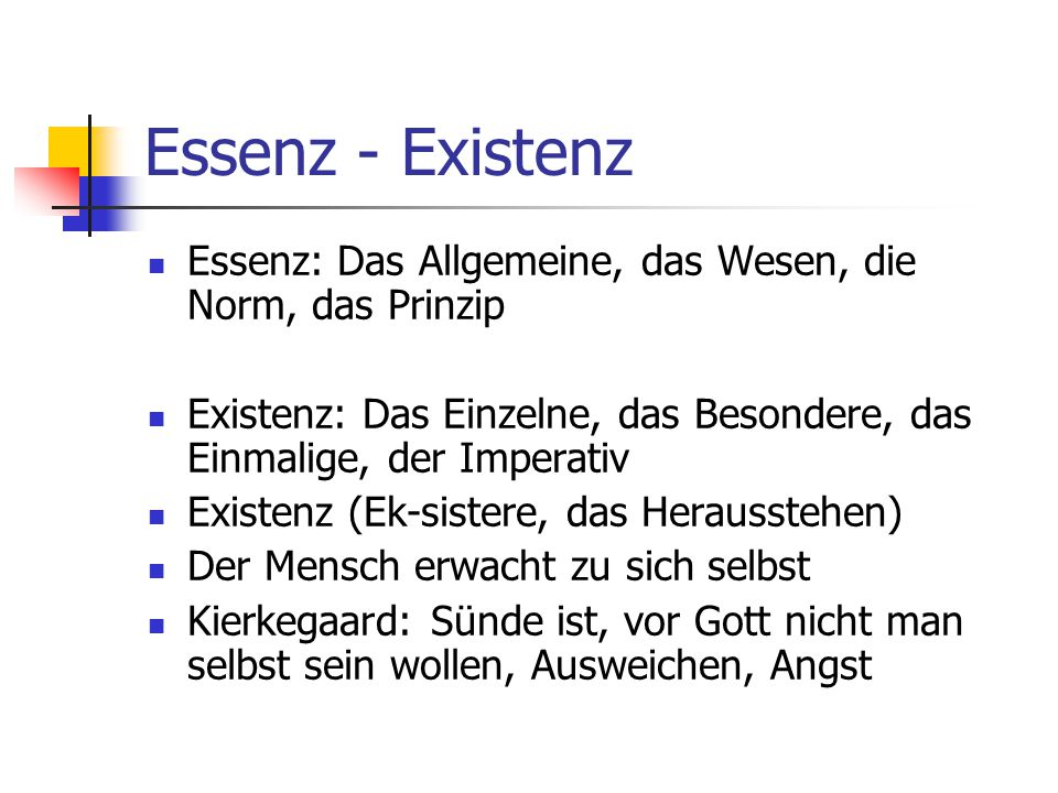 Essenz - Existenz Essenz: Das Allgemeine, das Wesen, die Norm, das Prinzip. Existenz: Das Einzelne, das Besondere, das Einmalige, der Imperativ.
