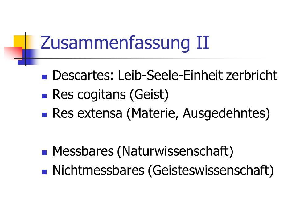 Zusammenfassung II Descartes: Leib-Seele-Einheit zerbricht
