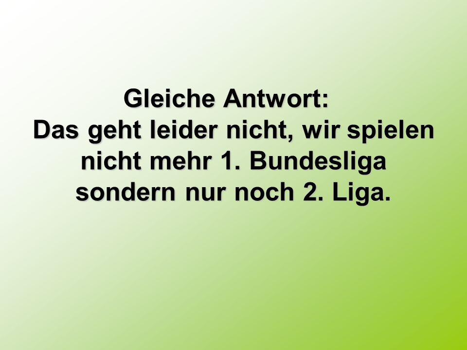 Gleiche Antwort: Das geht leider nicht, wir spielen nicht mehr 1. Bundesliga sondern nur noch 2.