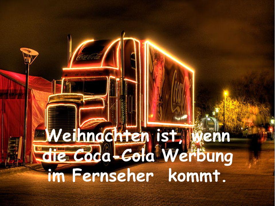Weihnachten ist, wenn die Coca-Cola Werbung im Fernseher kommt.