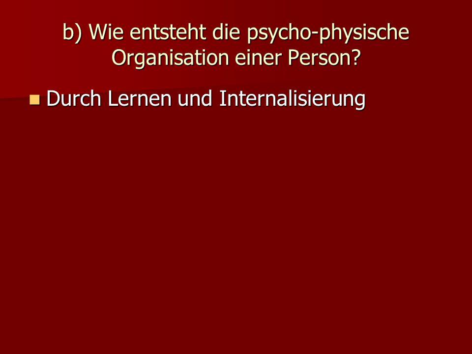 b) Wie entsteht die psycho-physische Organisation einer Person