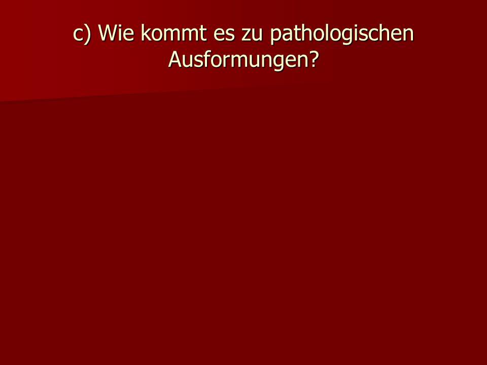 c) Wie kommt es zu pathologischen Ausformungen