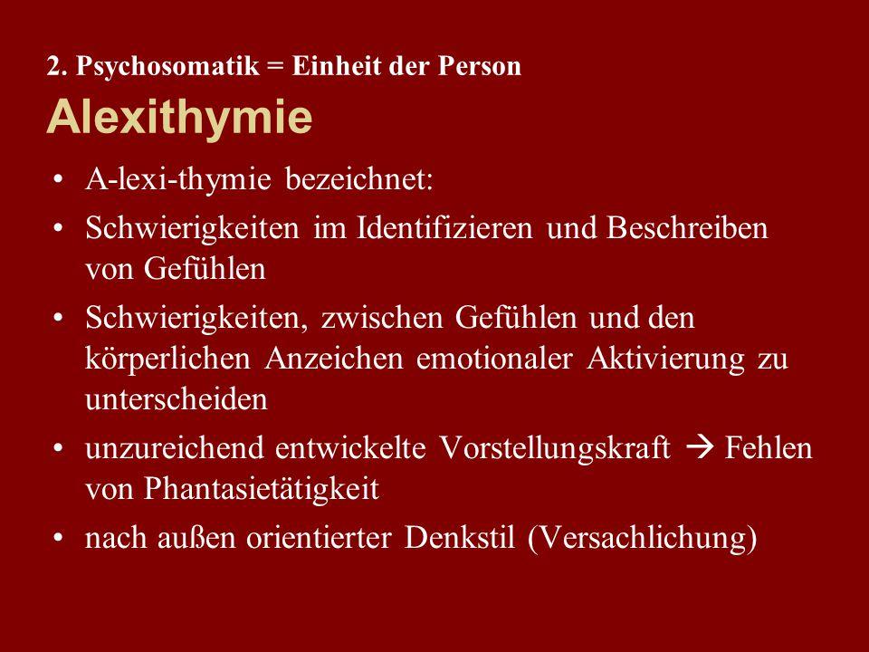 2. Psychosomatik = Einheit der Person Alexithymie