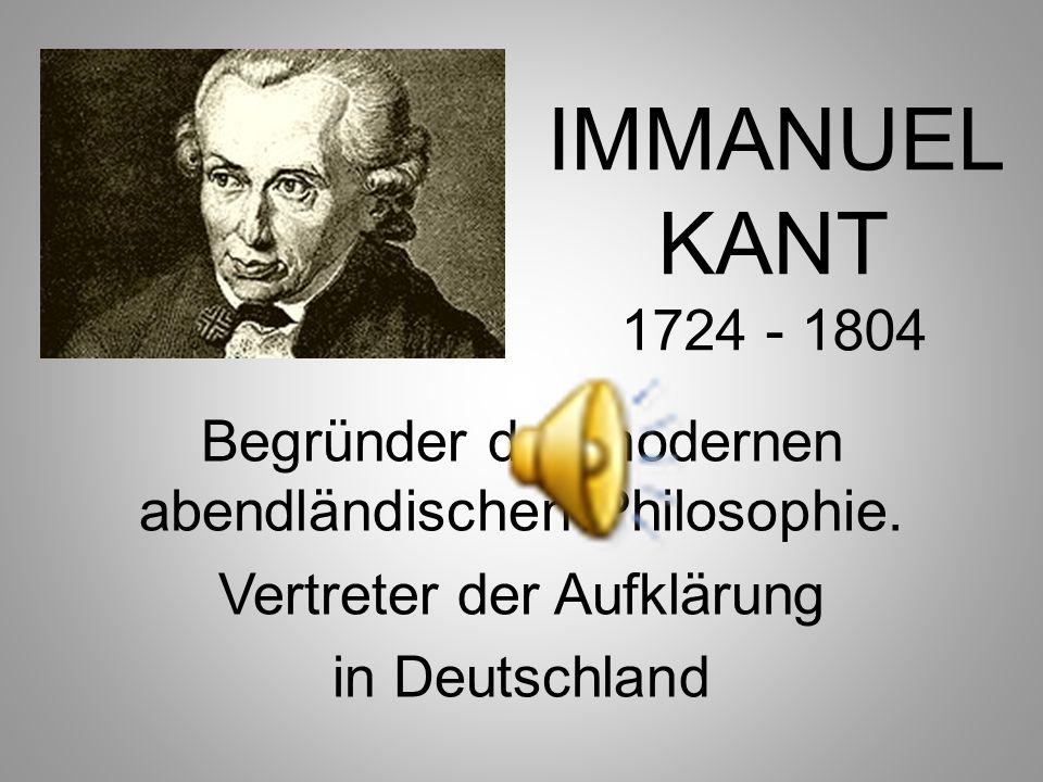 IMMANUEL KANT 1724 - 1804 Begründer der modernen abendländischen Philosophie. Vertreter der Aufklärung.