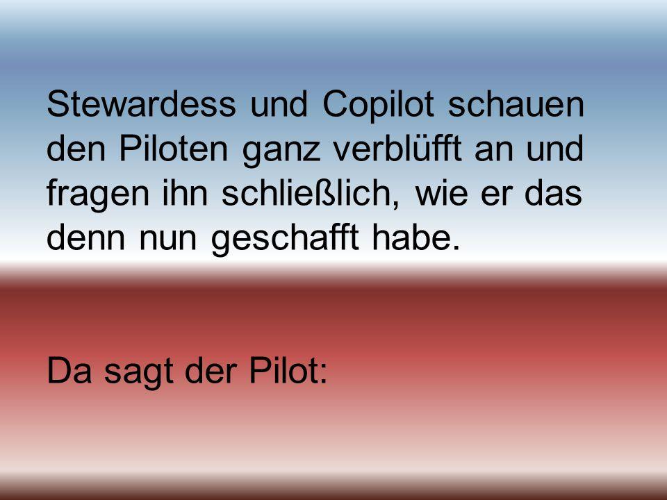 Stewardess und Copilot schauen den Piloten ganz verblüfft an und fragen ihn schließlich, wie er das denn nun geschafft habe.