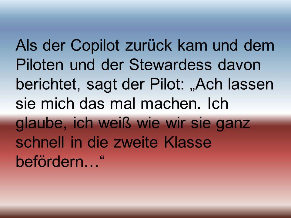 """Als der Copilot zurück kam und dem Piloten und der Stewardess davon berichtet, sagt der Pilot: """"Ach lassen sie mich das mal machen."""
