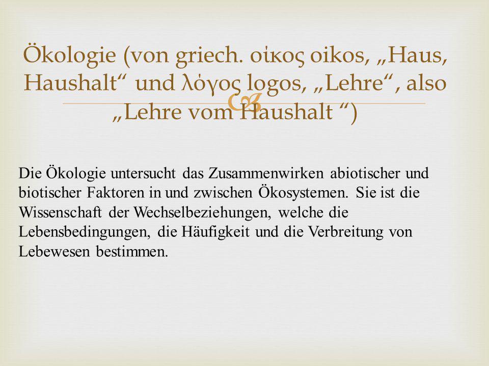 """Ökologie (von griech. οίκος oikos, """"Haus, Haushalt und λόγος logos, """"Lehre , also """"Lehre vom Haushalt )"""