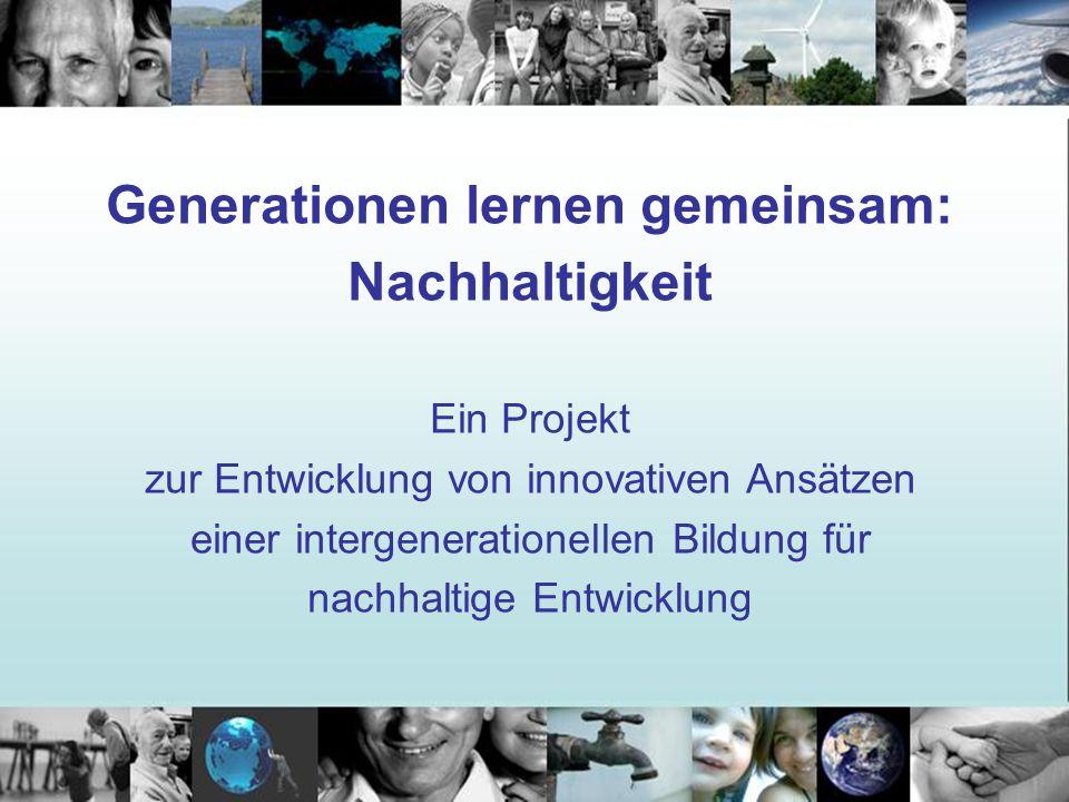 Generationen lernen gemeinsam: Nachhaltigkeit Ein Projekt zur Entwicklung von innovativen Ansätzen einer intergenerationellen Bildung für nachhaltige Entwicklung