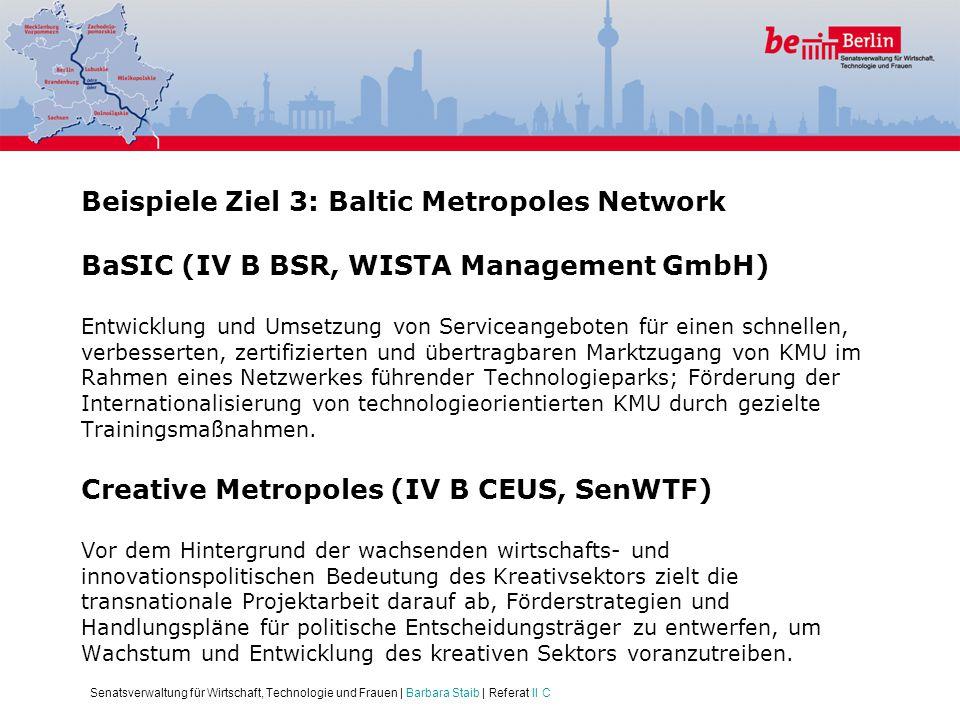 Beispiele Ziel 3: Baltic Metropoles Network BaSIC (IV B BSR, WISTA Management GmbH) Entwicklung und Umsetzung von Serviceangeboten für einen schnellen, verbesserten, zertifizierten und übertragbaren Marktzugang von KMU im Rahmen eines Netzwerkes führender Technologieparks; Förderung der Internationalisierung von technologieorientierten KMU durch gezielte Trainingsmaßnahmen. Creative Metropoles (IV B CEUS, SenWTF) Vor dem Hintergrund der wachsenden wirtschafts- und innovationspolitischen Bedeutung des Kreativsektors zielt die transnationale Projektarbeit darauf ab, Förderstrategien und Handlungspläne für politische Entscheidungsträger zu entwerfen, um Wachstum und Entwicklung des kreativen Sektors voranzutreiben.