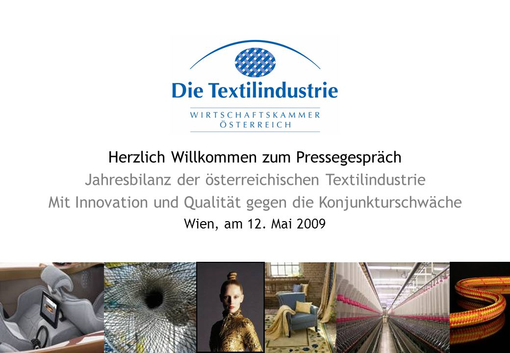 Herzlich Willkommen zum Pressegespräch Jahresbilanz der österreichischen Textilindustrie Mit Innovation und Qualität gegen die Konjunkturschwäche Wien, am 12.