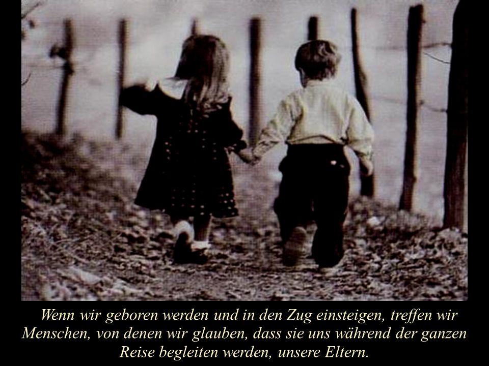 Wenn wir geboren werden und in den Zug einsteigen, treffen wir Menschen, von denen wir glauben, dass sie uns während der ganzen Reise begleiten werden, unsere Eltern.