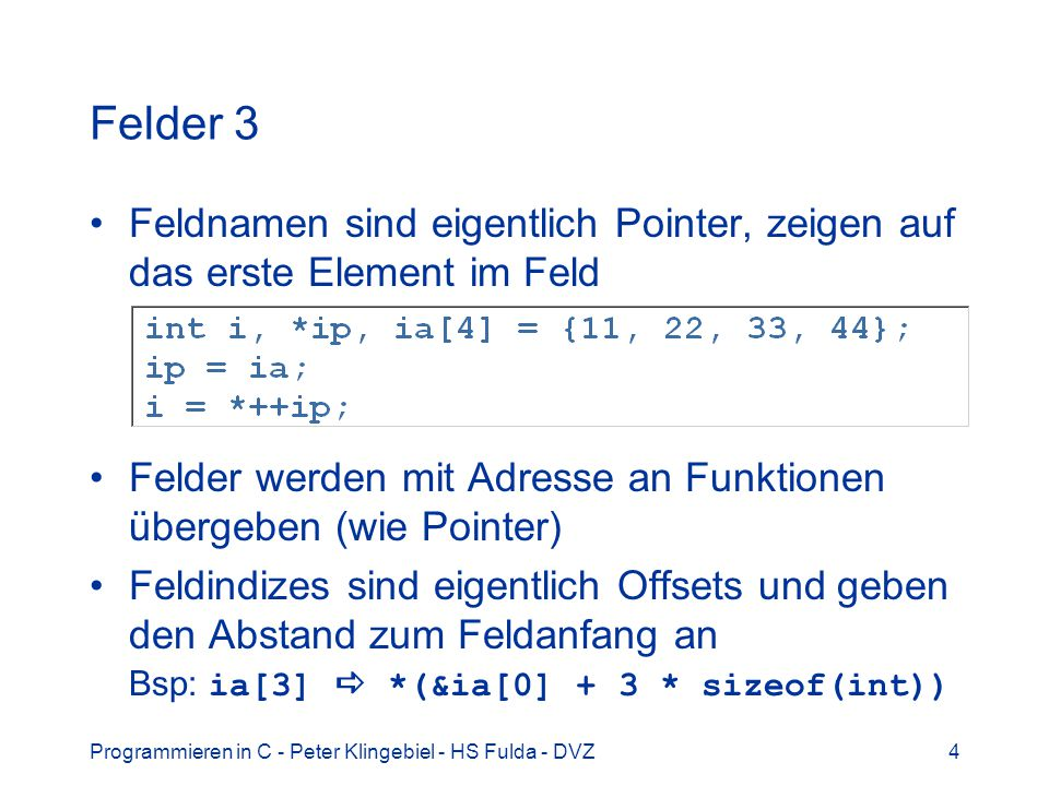 Felder 3 Feldnamen sind eigentlich Pointer, zeigen auf das erste Element im Feld. Felder werden mit Adresse an Funktionen übergeben (wie Pointer)