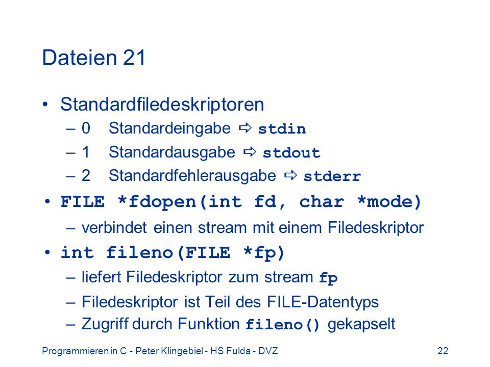 Dateien 21 Standardfiledeskriptoren FILE *fdopen(int fd, char *mode)