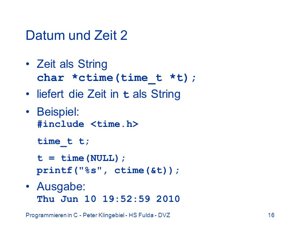 Datum und Zeit 2 Zeit als String char *ctime(time_t *t);