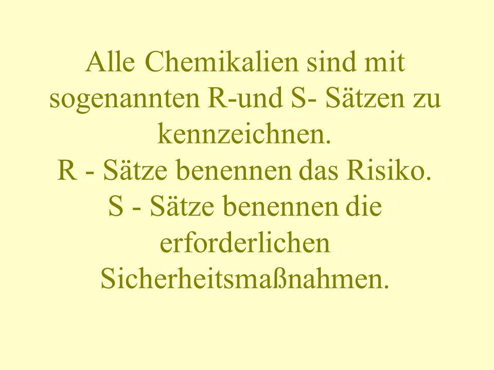Alle Chemikalien sind mit sogenannten R-und S- Sätzen zu kennzeichnen