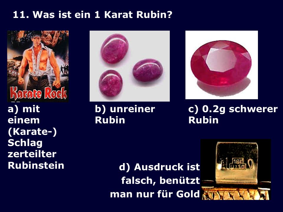 11. Was ist ein 1 Karat Rubin a) mit einem (Karate-) Schlag zerteilter Rubinstein. b) unreiner. Rubin.
