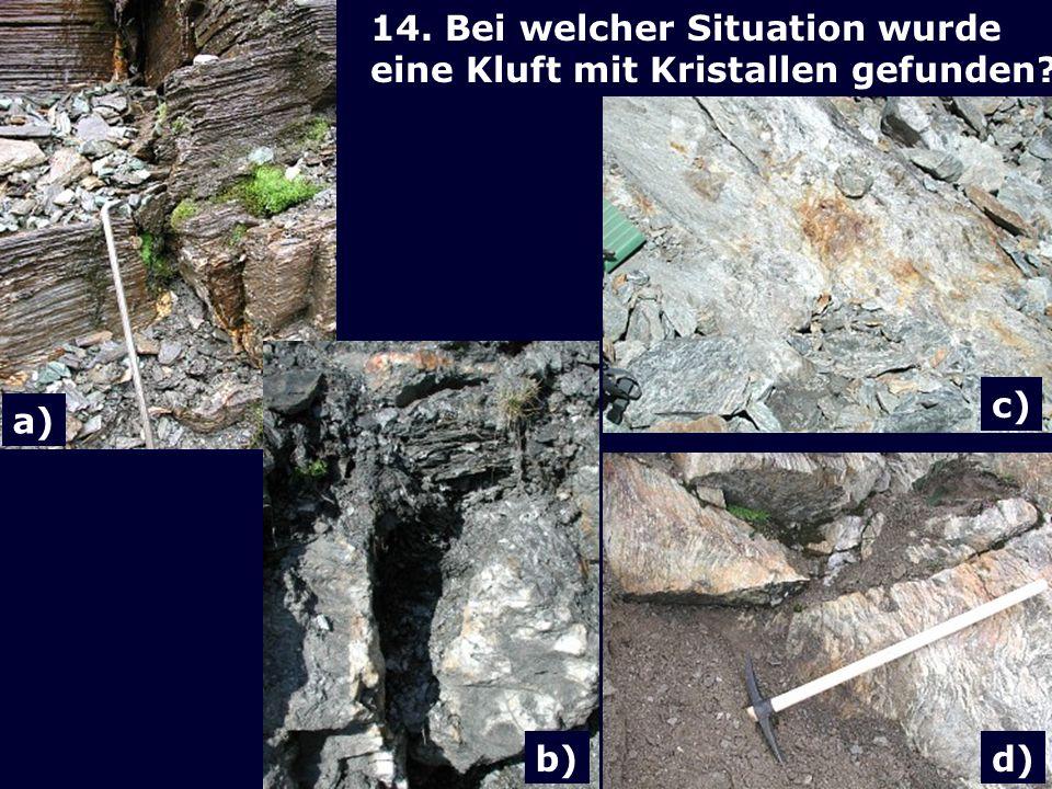 a) 14. Bei welcher Situation wurde eine Kluft mit Kristallen gefunden c) b) d)