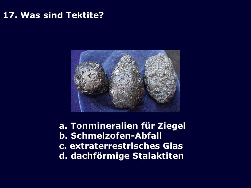 17. Was sind Tektite a. Tonmineralien für Ziegel. b. Schmelzofen-Abfall. c. extraterrestrisches Glas.
