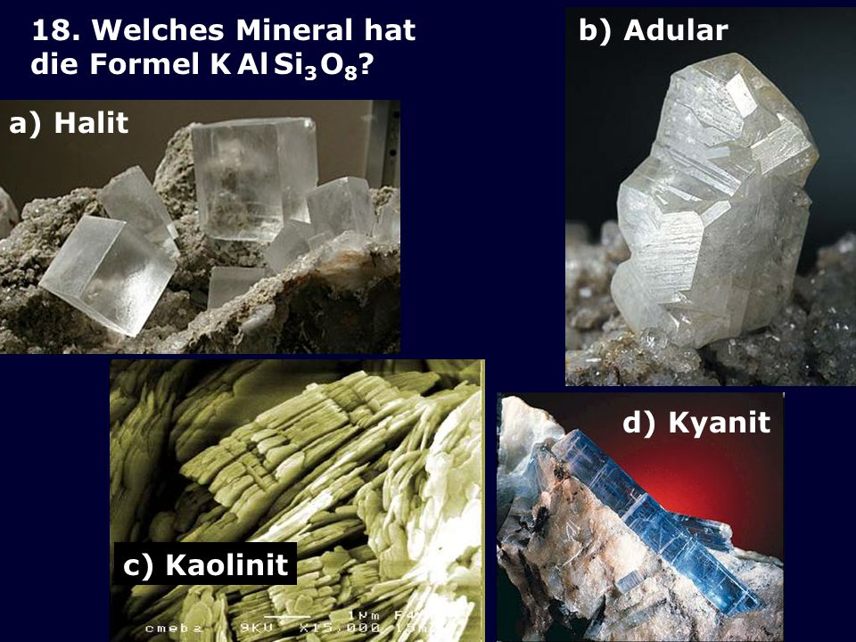 18. Welches Mineral hat die Formel K Al Si3 O8 b) Adular a) Halit c) Kaolinit d) Kyanit