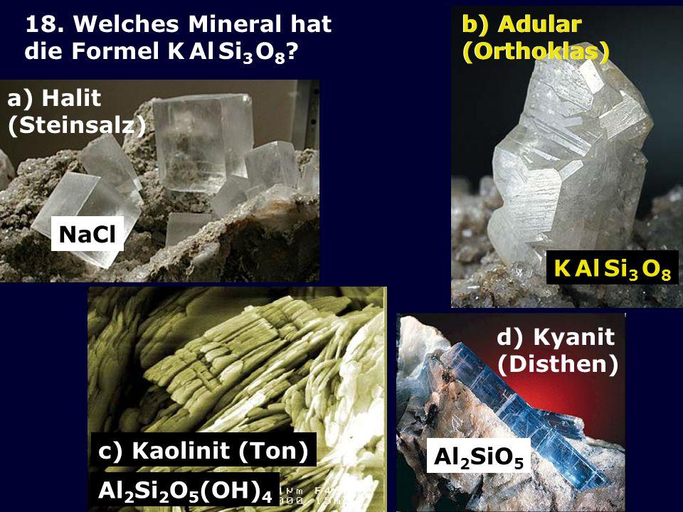 18. Welches Mineral hat die Formel K Al Si3 O8 b) Adular (Orthoklas) b) Adular (Orthoklas) Halit.