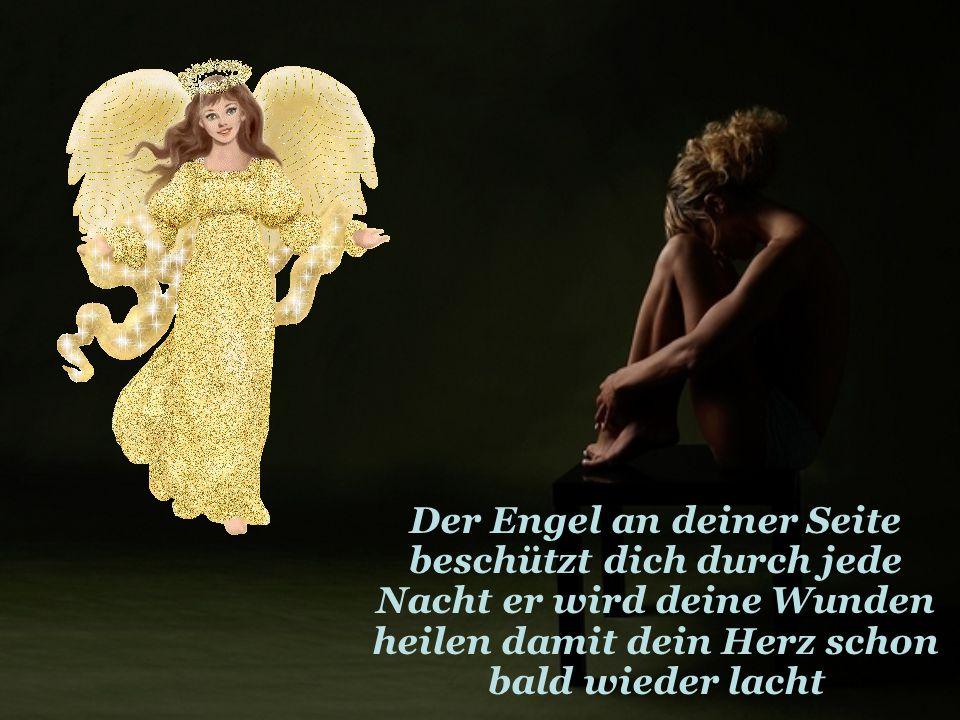 Der Engel an deiner Seite beschützt dich durch jede Nacht er wird deine Wunden heilen damit dein Herz schon bald wieder lacht