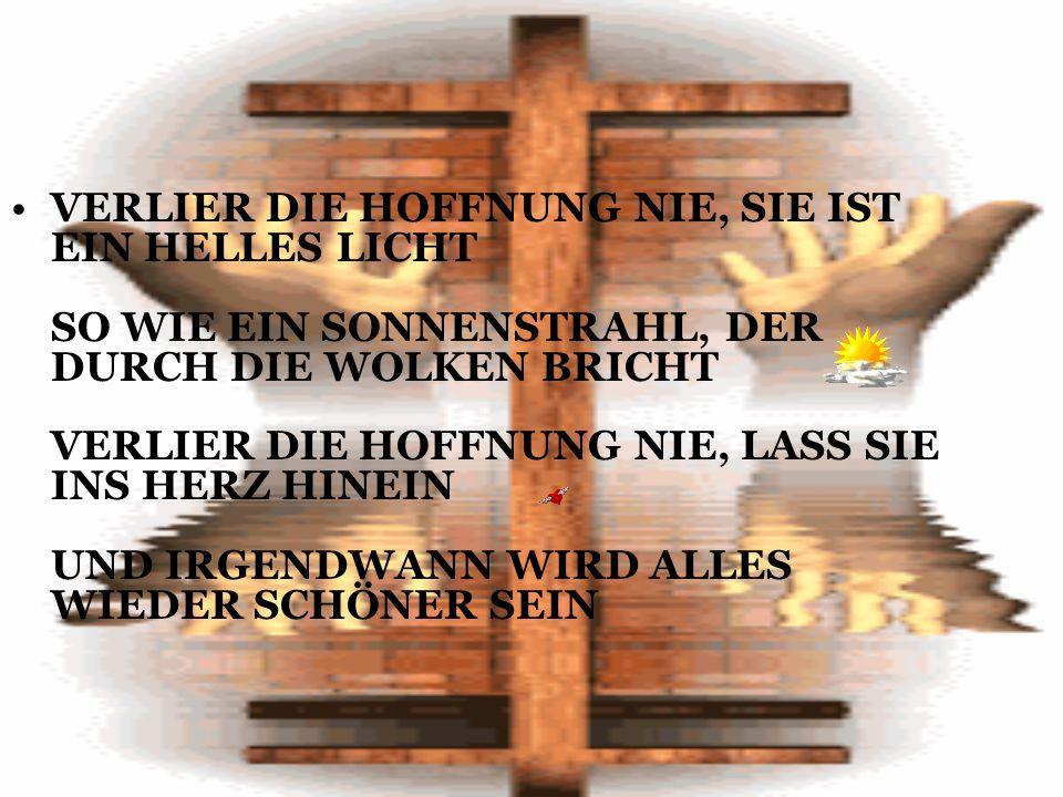 VERLIER DIE HOFFNUNG NIE, SIE IST EIN HELLES LICHT SO WIE EIN SONNENSTRAHL, DER DURCH DIE WOLKEN BRICHT VERLIER DIE HOFFNUNG NIE, LASS SIE INS HERZ HINEIN UND IRGENDWANN WIRD ALLES WIEDER SCHÖNER SEIN