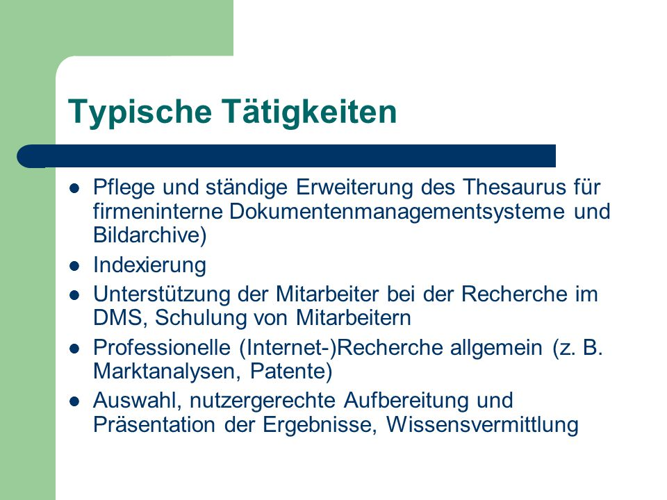 Typische Tätigkeiten Pflege und ständige Erweiterung des Thesaurus für firmeninterne Dokumentenmanagementsysteme und Bildarchive)