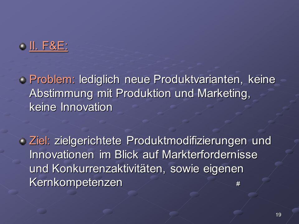 II. F&E: Problem: lediglich neue Produktvarianten, keine Abstimmung mit Produktion und Marketing, keine Innovation.