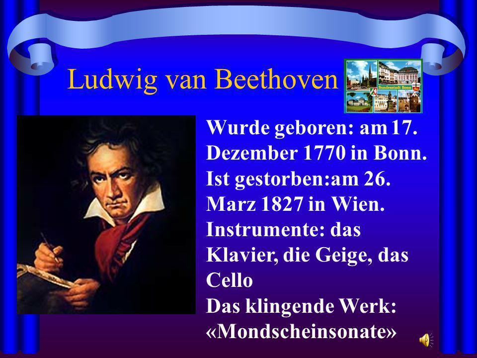 Ludwig van Beethoven Wurde geboren: am 17. Dezember 1770 in Bonn.