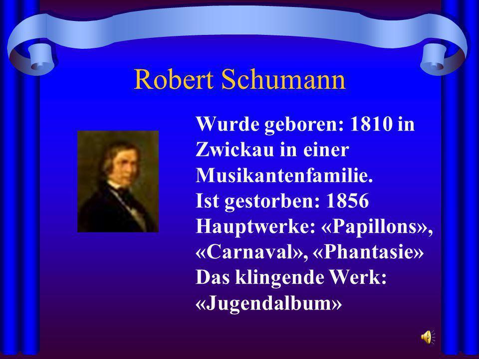 Robert Schumann Wurde geboren: 1810 in Zwickau in einer Musikantenfamilie. Ist gestorben: 1856. Hauptwerke: «Papillons», «Carnaval», «Phantasie»