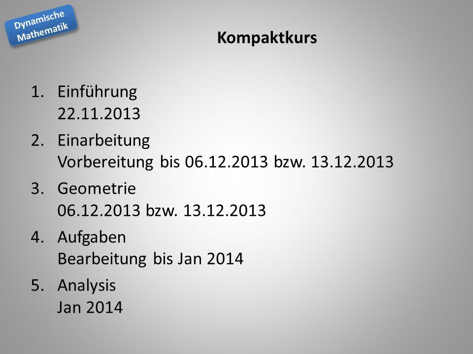 Kompaktkurs Einführung 22.11.2013. Einarbeitung Vorbereitung bis 06.12.2013 bzw. 13.12.2013. Geometrie 06.12.2013 bzw. 13.12.2013.