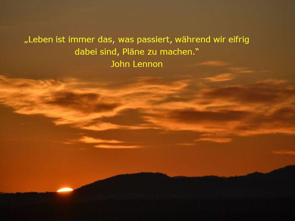 """""""Leben ist immer das, was passiert, während wir eifrig dabei sind, Pläne zu machen. John Lennon"""