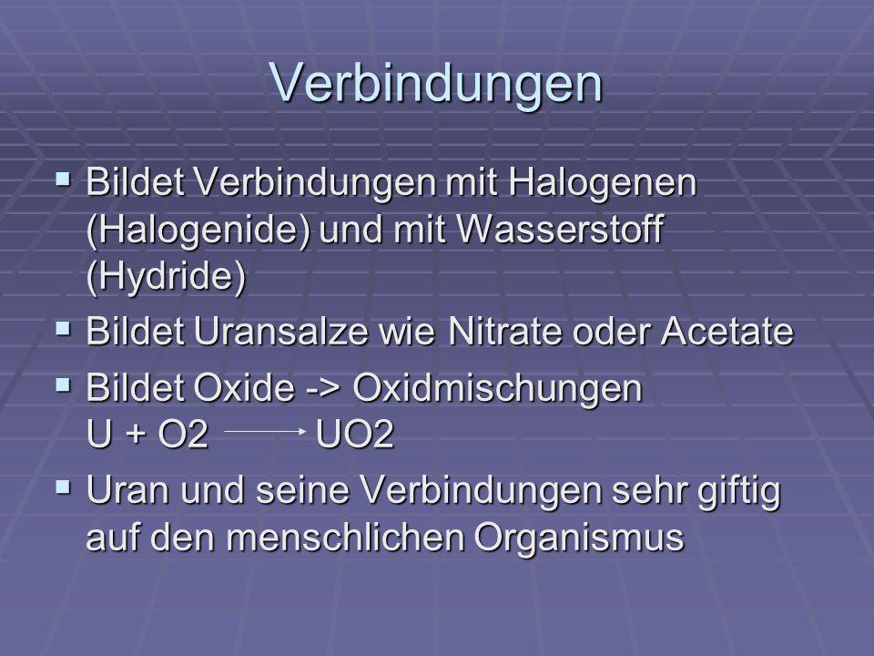 Verbindungen Bildet Verbindungen mit Halogenen (Halogenide) und mit Wasserstoff (Hydride) Bildet Uransalze wie Nitrate oder Acetate.