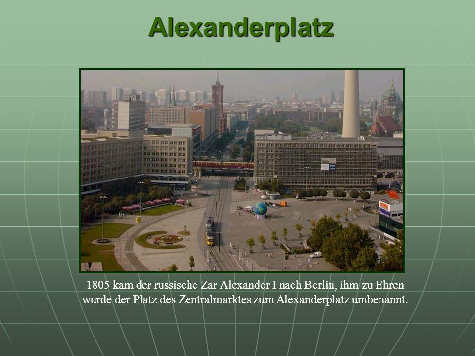 Alexanderplatz 1805 kam der russische Zar Alexander I nach Berlin, ihm zu Ehren wurde der Platz des Zentralmarktes zum Alexanderplatz umbenannt.