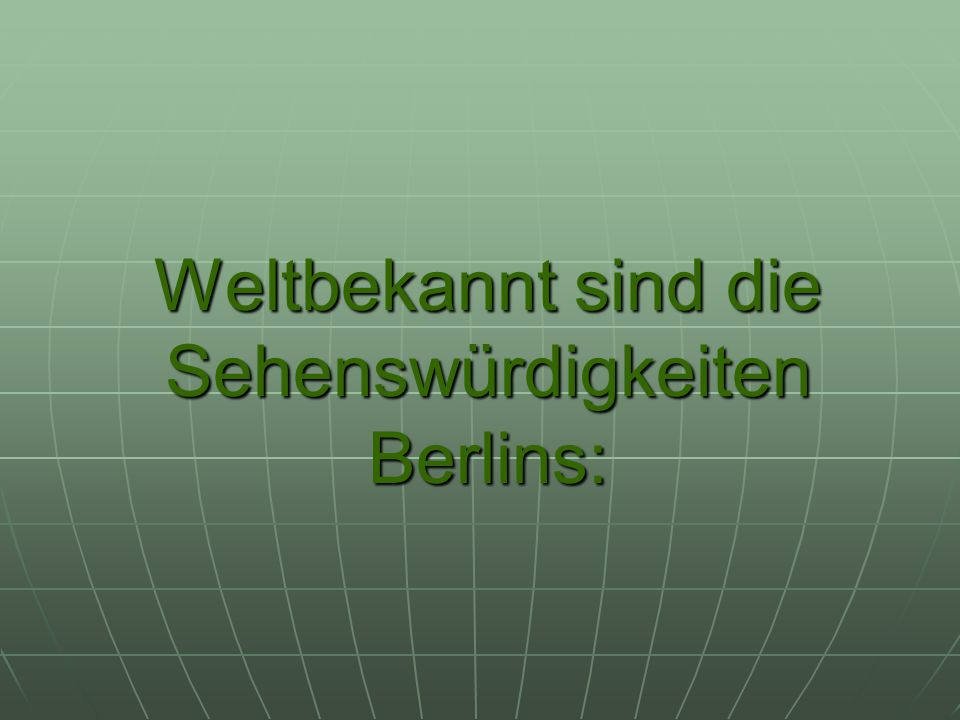 Weltbekannt sind die Sehenswürdigkeiten Berlins: