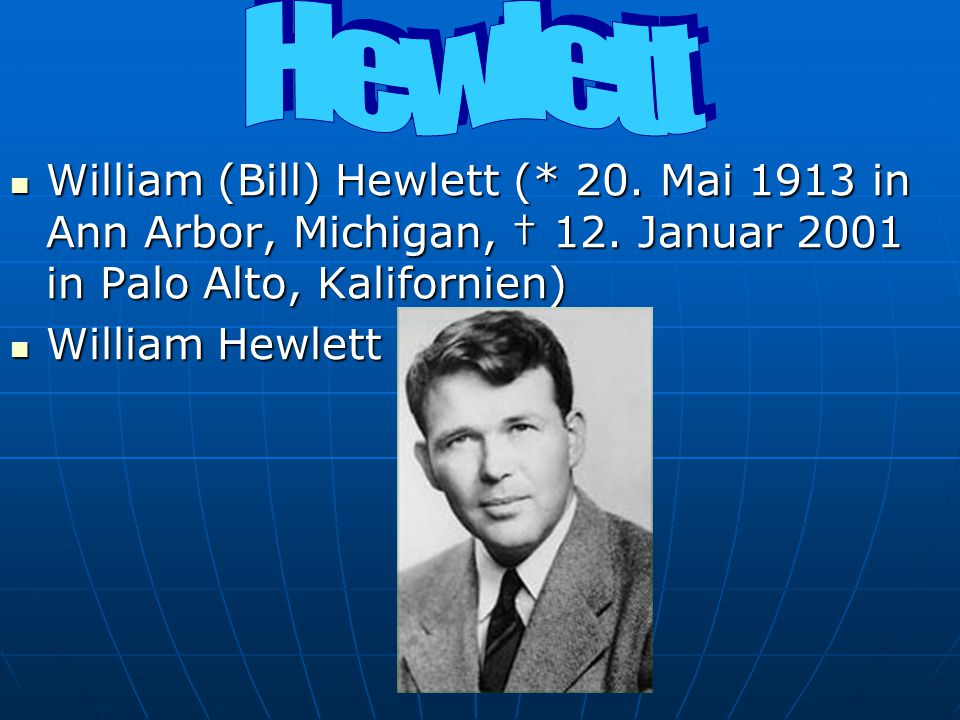 Hewlett William (Bill) Hewlett (* 20. Mai 1913 in Ann Arbor, Michigan, † 12. Januar 2001 in Palo Alto, Kalifornien)