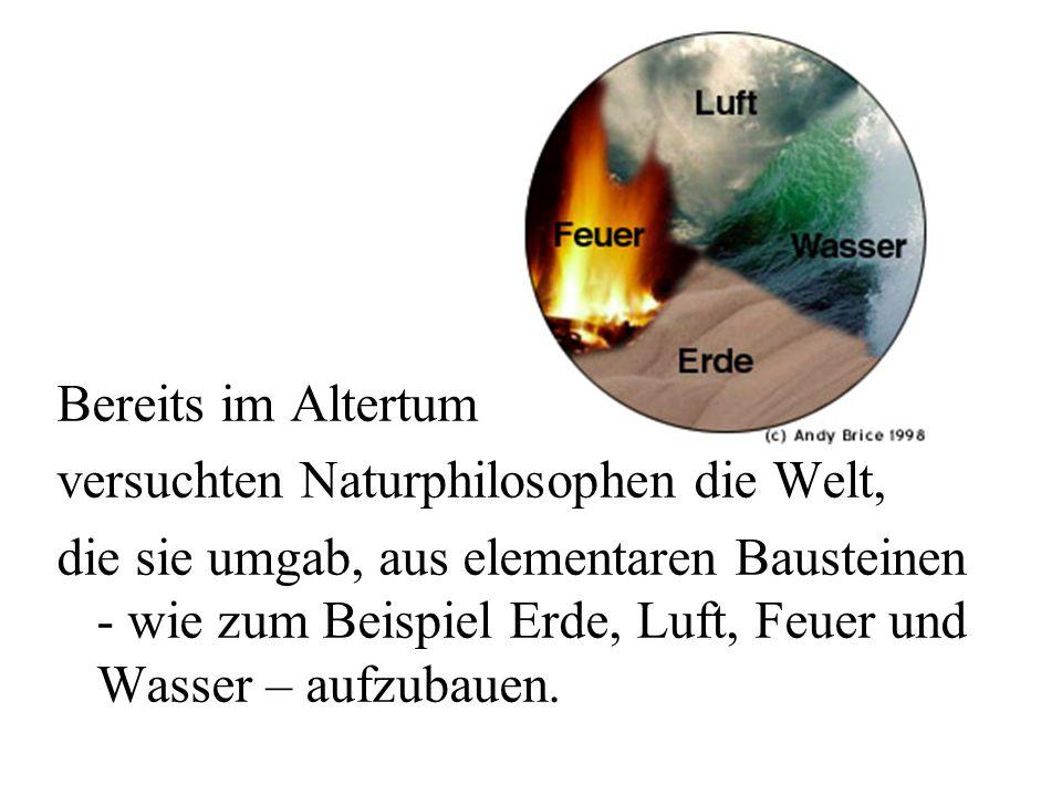 Bereits im Altertum versuchten Naturphilosophen die Welt, die sie umgab, aus elementaren Bausteinen - wie zum Beispiel Erde, Luft, Feuer und Wasser – aufzubauen.