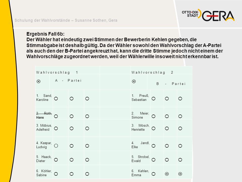 Ergebnis Fall 6b: Der Wähler hat eindeutig zwei Stimmen der Bewerberin Kehlen gegeben, die Stimmabgabe ist deshalb gültig. Da der Wähler sowohl den Wahlvorschlag der A-Partei als auch den der B-Partei angekreuzt hat, kann die dritte Stimme jedoch nicht einem der Wahlvorschläge zugeordnet werden, weil der Wählerwille insoweit nicht erkennbar ist.