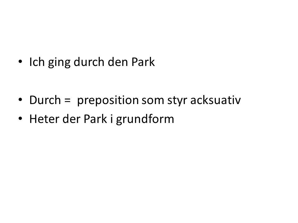 Ich ging durch den Park Durch = preposition som styr acksuativ Heter der Park i grundform