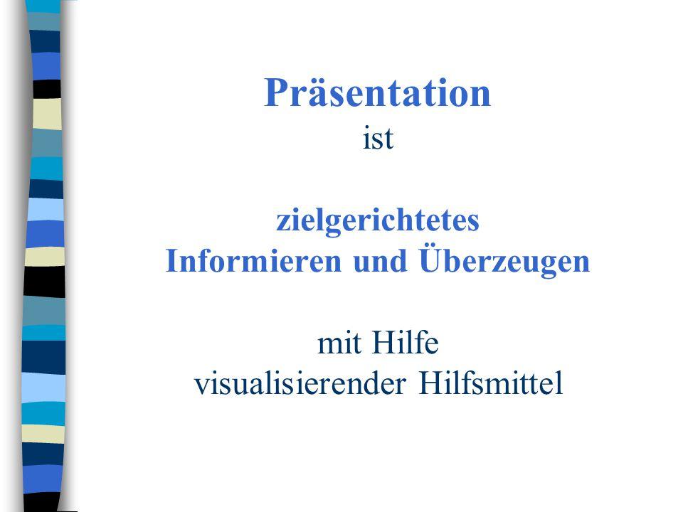 Präsentation ist zielgerichtetes Informieren und Überzeugen mit Hilfe visualisierender Hilfsmittel
