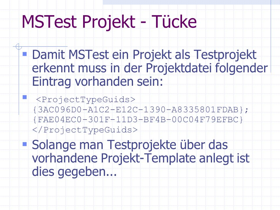 MSTest Projekt - Tücke Damit MSTest ein Projekt als Testprojekt erkennt muss in der Projektdatei folgender Eintrag vorhanden sein: