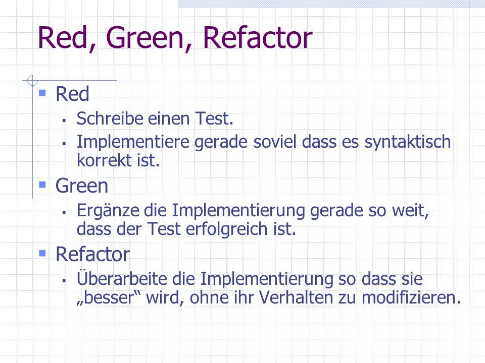 Red, Green, Refactor Red Green Refactor Schreibe einen Test.