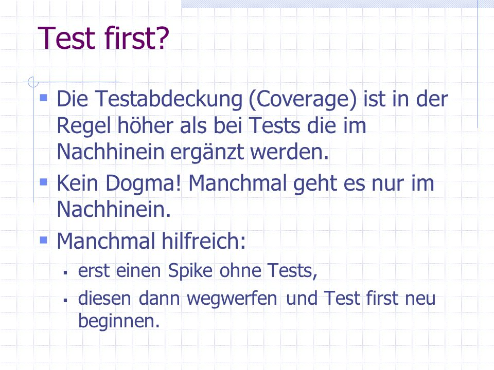 Test first Die Testabdeckung (Coverage) ist in der Regel höher als bei Tests die im Nachhinein ergänzt werden.