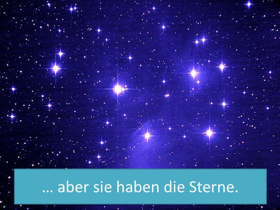 … aber sie haben die Sterne.