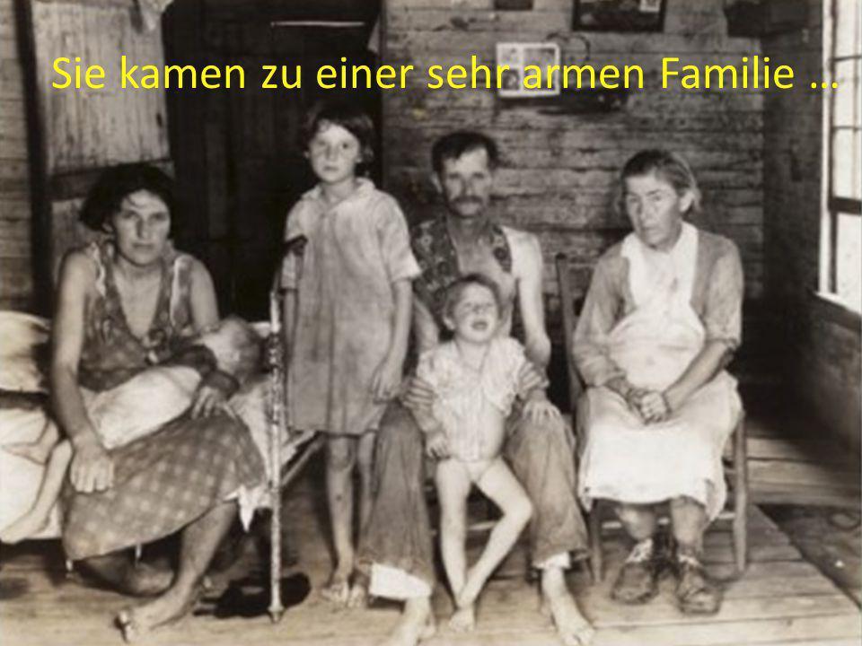 Sie kamen zu einer sehr armen Familie …