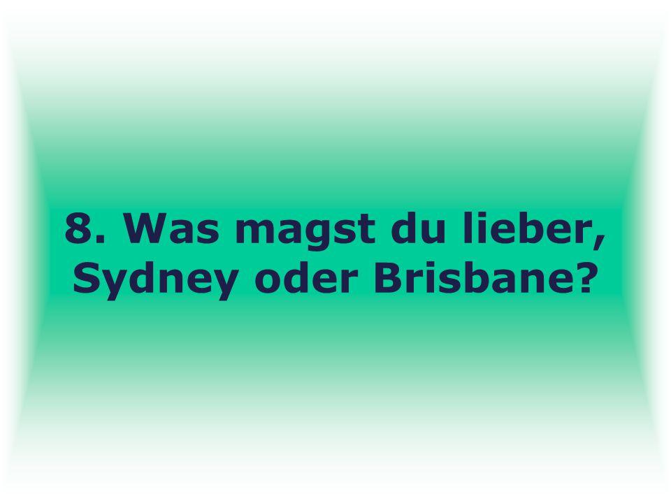 8. Was magst du lieber, Sydney oder Brisbane