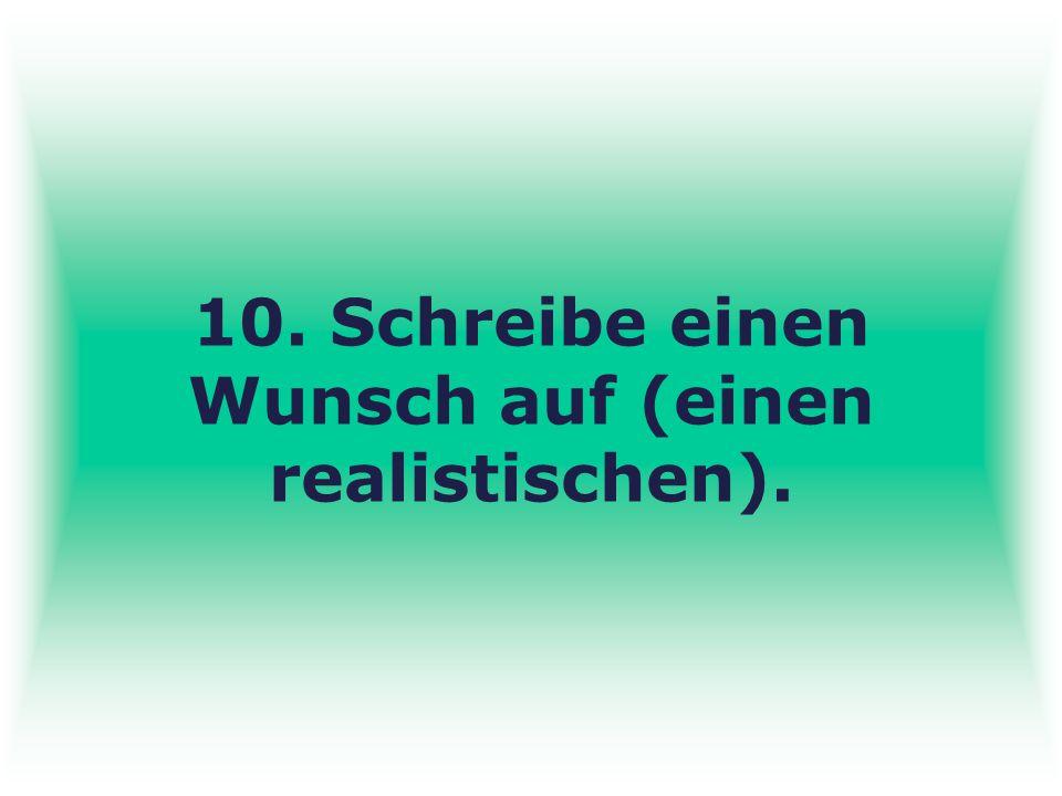 10. Schreibe einen Wunsch auf (einen realistischen).