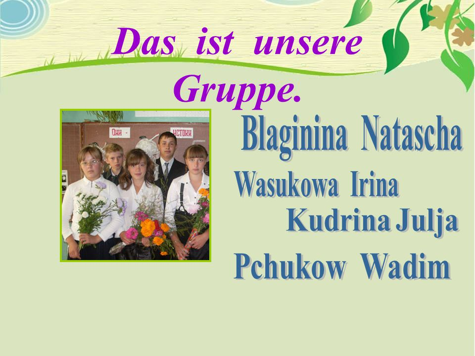Das ist unsere Gruppe. Kudrina Julja Pchukow Wadim Blaginina Natascha