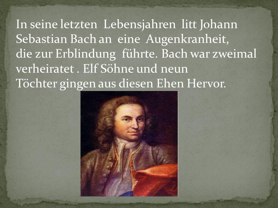 In seine letzten Lebensjahren litt Johann Sebastian Bach an eine Augenkranheit,